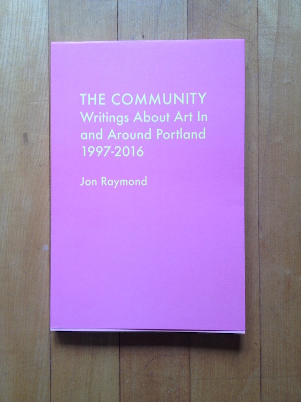 The Community: Writings About Art In and Around Portland 1997–2016, book, 2016. Image courtesy the author.